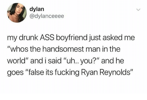 """Ass, Dank, and Drunk: dylan  @dylanceeee  my drunk ASS boyfriend just asked me  """"whos the handsomest man in the  world"""" and i said """"uh.. you?"""" and he  goes """"false its fucking Ryan Reynolds"""""""