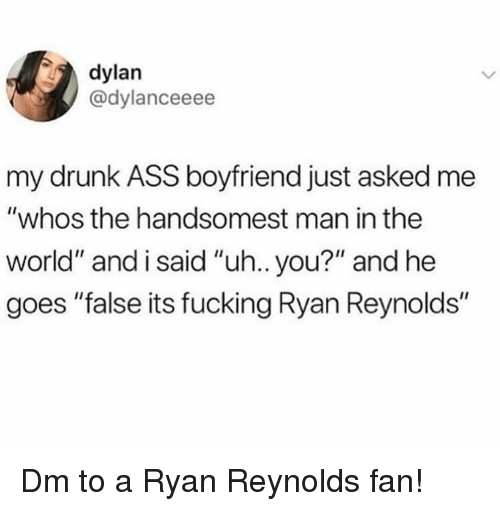 """Man In The World: dylan  @dylanceeee  my drunk ASS boyfriend just asked me  """"whos the handsomest man in the  world"""" and i said """"uh.. you?"""" and he  goes """"false its fucking Ryan Reynolds"""" Dm to a Ryan Reynolds fan!"""