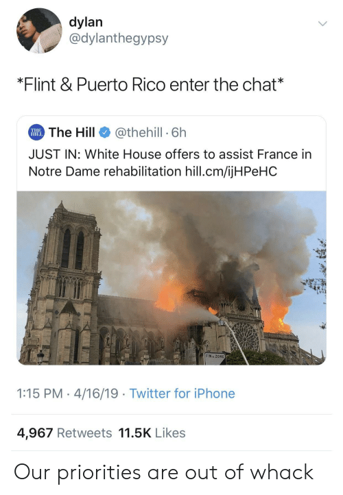 Iphone, Twitter, and White House: dylan  @dylanthegypsy  *Flint & Puerto Rico enter the chat*  The Hill  @thehill 6h  THE  HILL  JUST IN: White House offers to assist France in  Notre Dame rehabilitation hill.cm/ijHPeHC  CNLTVLCm  FIN ZONE  1:15 PM 4/16/19 Twitter for iPhone  4,967 Retweets 11.5K Likes Our priorities are out of whack