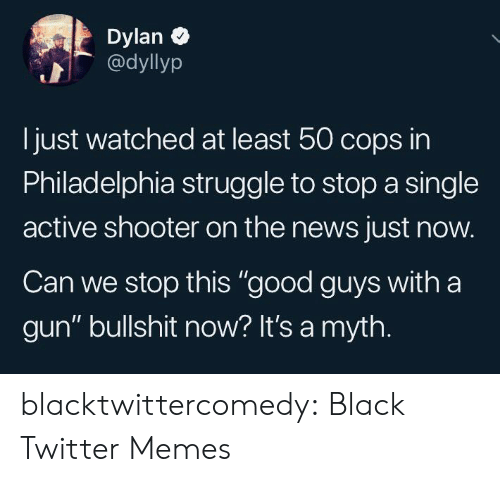 "Twitter Memes: Dylan  @dyllyp  Ijust watched at least 50 cops in  Philadelphia struggle to stop a single  active shooter on the news just now.  Can we stop this ""good guys with a  gun"" bullshit now? It's a myth. blacktwittercomedy:  Black Twitter Memes"