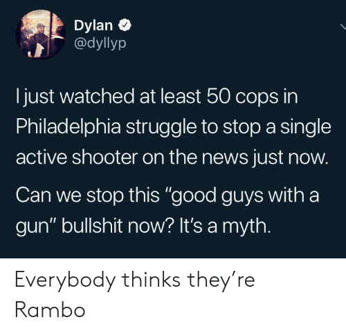 """shooter: Dylan  @dyllyp  just watched at least 50 cops in  Philadelphia struggle to stop a single  active shooter on the news just now.  Can we stop this """"good guys with a  gun"""" bullshit now? It's a myth. Everybody thinks they're Rambo"""