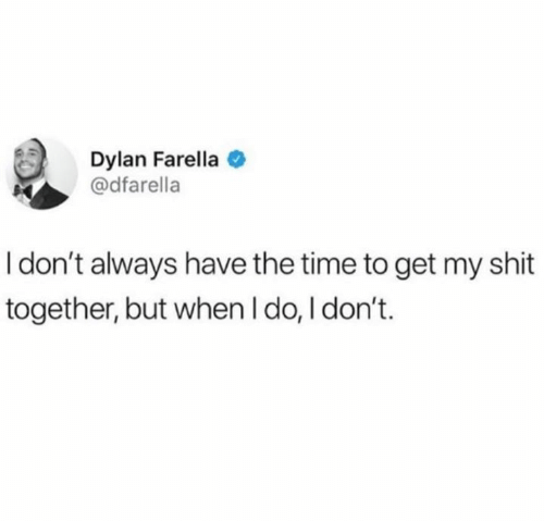Shit Together: Dylan Farella  @dfarella  I don't always have the time to get my shit  together, but when I do, I don't.