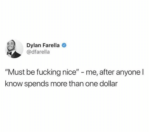 """Fucking, Nice, and One: Dylan Farella  @dfarella  """"Must be fucking nice"""" - me, after anyone l  know spends more than one dollar"""