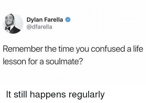 Life Lesson: Dylan Farella  @dfarella  Remember the time you confused a life  lesson for a soulmate? It still happens regularly