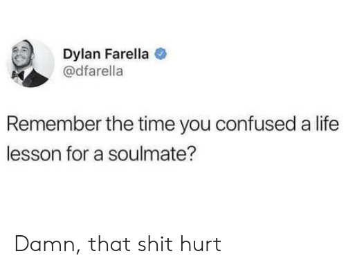 Life Lesson: Dylan Farella  @dfarella  Remember the time you confused a life  lesson for a soulmate? Damn, that shit hurt