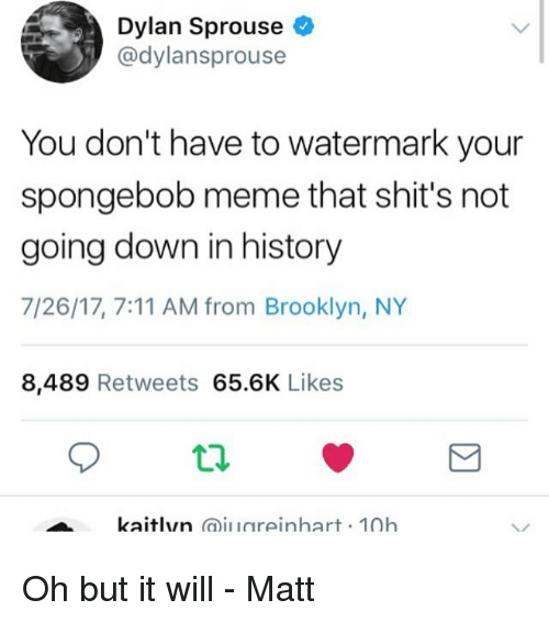 7/11, Meme, and SpongeBob: Dylan Sprouse  @dylansprouse  You don't have to watermark your  spongebob meme that shit's not  going down in history  7/26/17, 7:11 AM from Brooklyn, NY  8,489 Retweets 65.6K Likes  kaitlyn aiuareinhart 10h Oh but it will - Matt