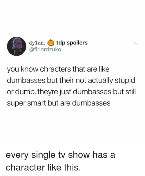 Dumb, Relatable, and Single: dylan. tdp spoilers  @firlordzuko  you know chracters that are like  dumbasses but their not actually stupid  or dumb, theyre just dumbasses but stil  super smart but are dumbasses every single tv show has a character like this.