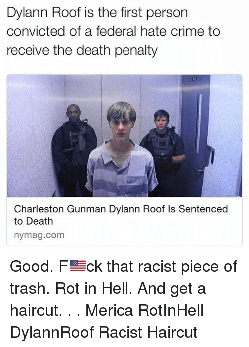 thats racist: Dylann Roof is the first person  convicted of a federal hate crime to  receive the death penalty  Charleston Gunman Dylann Roof ls Sentenced  to Death  nymag.com Good. F🇺🇸ck that racist piece of trash. Rot in Hell. And get a haircut. . . Merica RotInHell DylannRoof Racist Haircut