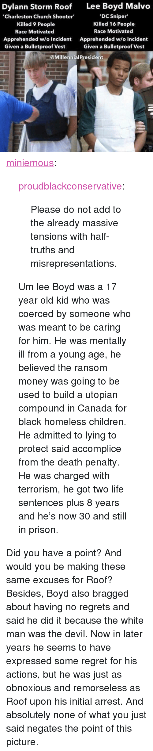 """Children, Church, and Homeless: Dylann Storm Roof  Lee Boyd Malvo  Charleston Church Shooter  Killed 9 People  Race Motivated  Apprehended w/o Incident  Given a Bulletproof Vest  DC Sniper  Killed 16 People  Race Motivated  Apprehended w/o Incident  Given a Bulletproof Vest  @MillennialPresident <p><a href=""""http://miniemous.tumblr.com/post/121950055492/proudblackconservative-please-do-not-add-to-the"""" class=""""tumblr_blog"""">miniemous</a>:</p>  <blockquote><p><a href=""""http://proudblackconservative.tumblr.com/post/121947337324/please-do-not-add-to-the-already-massive-tensions"""" class=""""tumblr_blog"""">proudblackconservative</a>:</p>  <blockquote><p>Please do not add to the already massive tensions with half-truths and misrepresentations.</p></blockquote>  <p>Um lee Boyd was a 17 year old kid who was coerced by someone who was meant to be caring for him. He was mentally ill from a young age, he believed the ransom money was going to be used to build a utopian compound in Canada for black homeless children. He admitted to lying to protect said accomplice from the death penalty. He was charged with terrorism, he got two life sentences plus 8 years and he's now 30 and still in prison.</p></blockquote>  <p>Did you have a point? And would you be making these same excuses for Roof? Besides, Boyd also bragged about having no regrets and said he did it because the white man was the devil. Now in later years he seems to have expressed some regret for his actions, but he was just as obnoxious and remorseless as Roof upon his initial arrest. And absolutely none of what you just said negates the point of this picture.</p>"""