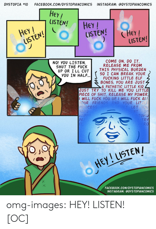 Elf, Facebook, and Friends: DYSTOPİA #10  FACEBOOK.COM/DYSTOPIANCOMICS INSTAGRAM: @DYSTOPIANCOMICS  HEa  LISTEN! Chrr  HEy/  LISTEN! HEY  UISTEN! Hey  LISTEN  NO! YOU LISTEN,  COME ON, DO IT.  RELEASE ME FROM  THIS PHYSICAL BURDEN  SO I CAN BREAK YOUR  FUCKING LITTLE ELF  B0NES. YOU ARE JUST  A PATHETIC LITTLE KID  SHUT THE FUCK  UP OR ILL CUT  YOU IN HALF...  JUST TRY TO KILL ME YOU LITTLE  PIECE OF SHIT, RELEASE MY POWER,  IWILL FUCK YOU UP I WILL FUCK AL!  OUR FRIENDS AND YOUR LIT  LET  PA  TRY  0  O HEY USTEN  FACEBOOK.COM/DYSTOPIANCOMICS  INSTAGRAM: @DYSTOPIANCOMICS omg-images:  HEY! LISTEN! [OC]