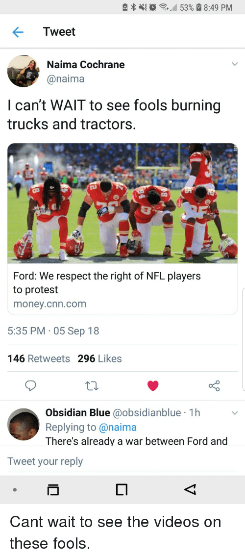 nfl players: e  ,10  ,M 53% a 8:49 PM  Tweet  Naima Cochrane  @naima  I can't WAlT to see fools burning  trucks and tractors.  Ford: We respect the right of NFL players  to protest  money.cnn.com  5:35 PM 05 Sep 18  146 Retweets 296 Likes  Obsidian Blue @obsidianblue 1h  Replying to@naima  There's already a war between Ford and  Tweet your reply Cant wait to see the videos on these fools.