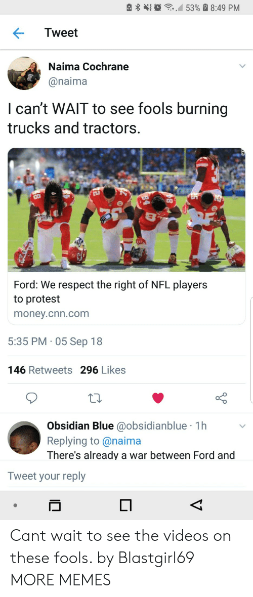 nfl players: e  ,10  ,M 53% a 8:49 PM  Tweet  Naima Cochrane  @naima  I can't WAlT to see fools burning  trucks and tractors.  Ford: We respect the right of NFL players  to protest  money.cnn.com  5:35 PM 05 Sep 18  146 Retweets 296 Likes  Obsidian Blue @obsidianblue 1h  Replying to@naima  There's already a war between Ford and  Tweet your reply Cant wait to see the videos on these fools. by Blastgirl69 MORE MEMES