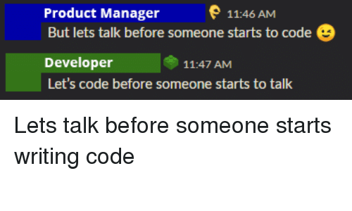 product manager: e 11:46 AM  Product Manager  But lets talk before someone starts to code  Developer  Let's code before someone starts to talk  11:47 AM Lets talk before someone starts writing code