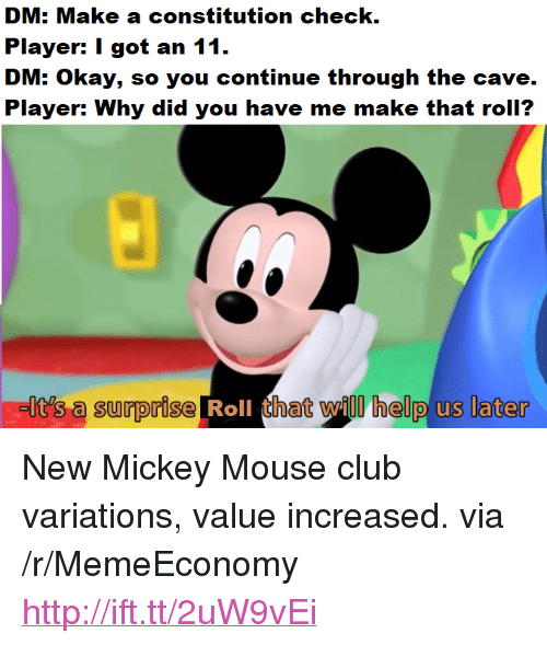 """the cave: e a constitution check  Player: I got an 11.  DM: Okay, so you continue through the cave  Player: Why did you have me make that roll?  It's a surprise Roll that will helo us later <p>New Mickey Mouse club variations, value increased. via /r/MemeEconomy <a href=""""http://ift.tt/2uW9vEi"""">http://ift.tt/2uW9vEi</a></p>"""