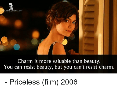 movie lines: E BEST MOVIE LINES  Charm is more valuable than beauty.  You can resist beauty, but you can't resist charm - Priceless (film) 2006