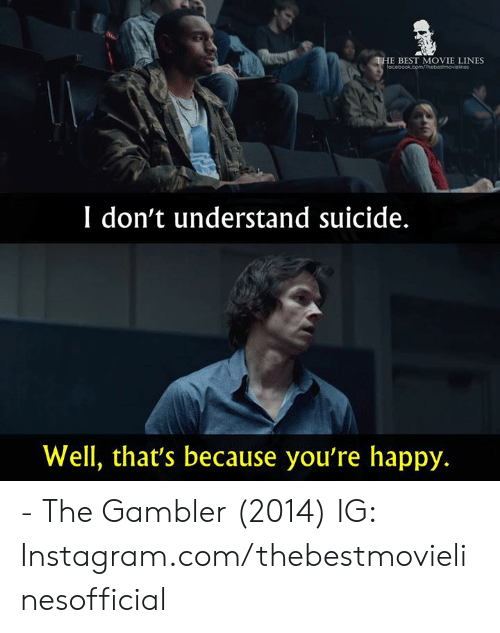 movie lines: E BEST MOVIE LINES  I don't understand suicide.  Well, that's because you're happy. - The Gambler (2014)  IG: Instagram.com/thebestmovielinesofficial