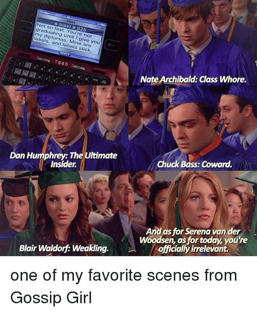 Whoreing: e-blast graduating You're not  labels, mass, I give you  and labels stick  Dan Humphrey: The Ultimate  Insider.  Blair Waldorf Weakling.  Nate Archibald: Class Whore.  Chuck Bass: Coward.  And as for Serena vander  Woodsen, as for today, you're  officially irrelevant. one of my favorite scenes from Gossip Girl