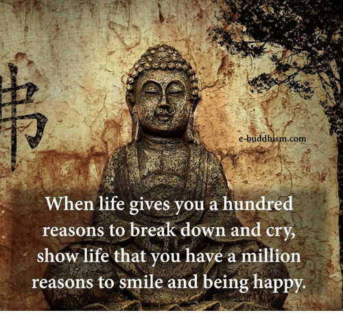 Life, Memes, and Break: e-buddhism com  When life gives you a hundred  reasons to break down and cry,  show life that you have a million  reasons to smile and being happy