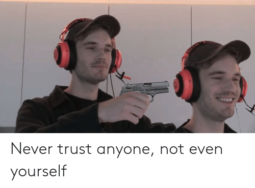 Never Trust Anyone Not Even Yourself Love Quotes Create your own images with the trust nobody not even yourself meme generator. never trust anyone not even yourself