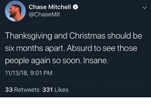 Christmas, Soon..., and Thanksgiving: e Chase Mitchell e  @ChaseMit  Thanksgiving and Christmas should be  six months apart. Absurd to see those  people again so soon. Insane.  11/13/18, 9:01 PM  33 Retweets 331 Likes