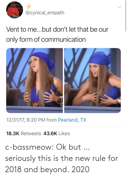 Tumblr, Blog, and Cynical: e Deliver  3-22  wflake  @cynical_empath  Vent to me...but don't let that be our  only form of communication  12/31/17, 6:20 PM from Pearland, TX  18.3K Retweets 43.6K Likes c-bassmeow:  Ok but … seriously this is the new rule for 2018 and beyond.   2020