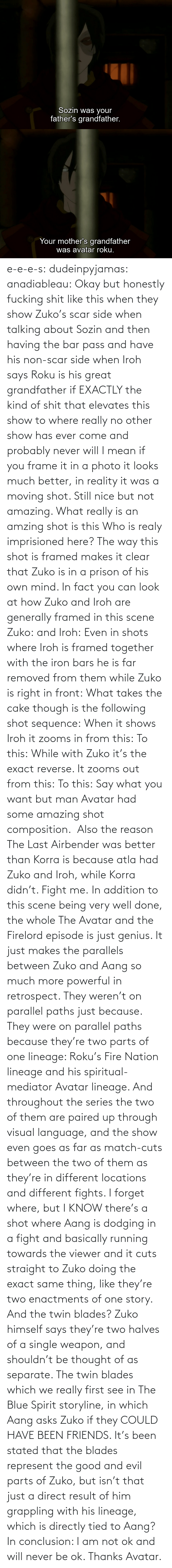 Kind: e-e-e-s: dudeinpyjamas:   anadiableau: Okay but honestly fucking shit like this when they show Zuko's scar side when talking about Sozin and then having the bar pass and have his non-scar side when Iroh says Roku is his great grandfather if EXACTLY the kind of shit that elevates this show to where really no other show has ever come and probably never will I mean if you frame it in a photo it looks much better, in reality it was a moving shot. Still nice but not amazing. What really is an amzing shot is this Who is realy imprisioned here? The way this shot is framed makes it clear that Zuko is in a prison of his own mind. In fact you can look at how Zuko and Iroh are generally framed in this scene Zuko: and Iroh: Even in shots where Iroh is framed together with the iron bars he is far removed from them while Zuko is right in front:  What takes the cake though is the following shot sequence: When it shows Iroh it zooms in from this: To this: While with Zuko it's the exact reverse. It zooms out from this: To this: Say what you want but man Avatar had some amazing shot composition.   Also the reason The Last Airbender was better than Korra is because atla had Zuko and Iroh, while Korra didn't. Fight me.    In addition to this scene being very well done, the whole The Avatar and the Firelord episode is just genius.  It just makes the parallels between Zuko and Aang so much more powerful in retrospect.  They weren't on parallel paths just because.  They were on parallel paths because they're two parts of one lineage: Roku's Fire Nation lineage and his spiritual-mediator Avatar lineage.  And throughout the series the two of them are paired up through visual language, and the show even goes as far as match-cuts between the two of them as they're in different locations and different fights.  I forget where, but I KNOW there's a shot where Aang is dodging in a fight and basically running towards the viewer and it cuts straight to Zuko doing the exact same thing, like they're two enactments of one story.   And the twin blades?  Zuko himself says they're two halves of a single weapon, and shouldn't be thought of as separate.  The twin blades which we really first see in The Blue Spirit storyline, in which Aang asks Zuko if they COULD HAVE BEEN FRIENDS.  It's been stated that the blades represent the good and evil parts of Zuko, but isn't that just a direct result of him grappling with his lineage, which is directly tied to Aang? In conclusion: I am not ok and will never be ok.  Thanks Avatar.