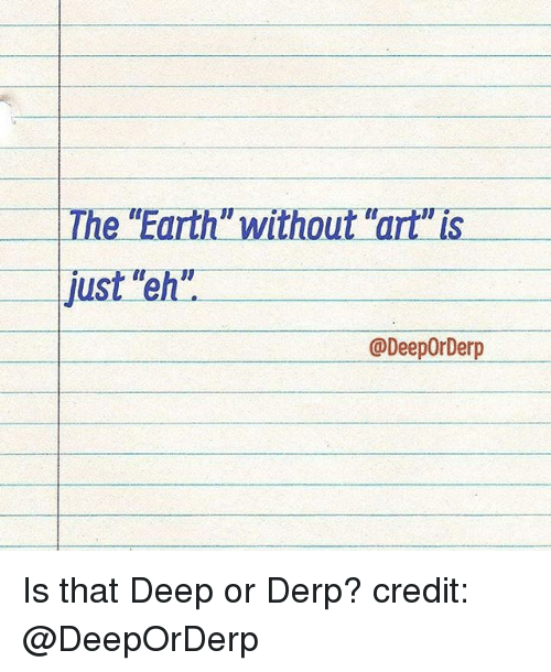 """Derping: e """"Earth"""" without """"art"""" is  Th  just """"eh""""  @DeepOrDerp Is that Deep or Derp? credit: @DeepOrDerp"""