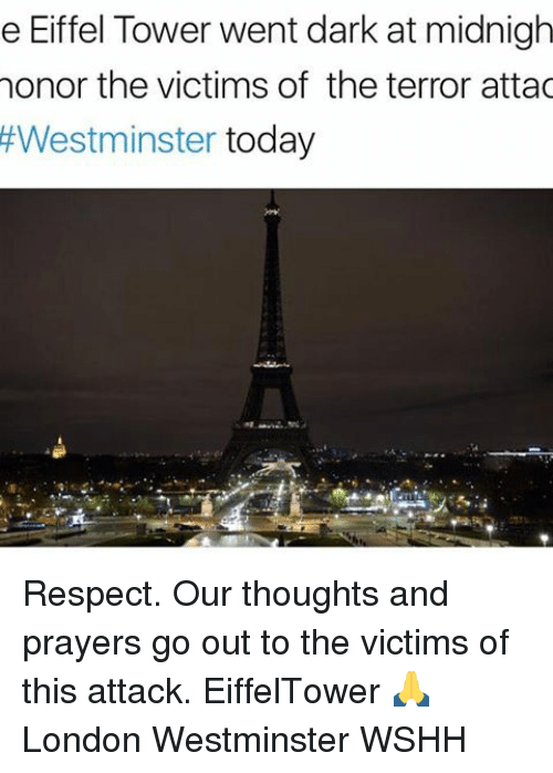 Eiffel Towering: e Eiffel Tower went dark at midnigh  honor the victims of the terror attac  Westminster  today Respect. Our thoughts and prayers go out to the victims of this attack. EiffelTower 🙏 London Westminster WSHH
