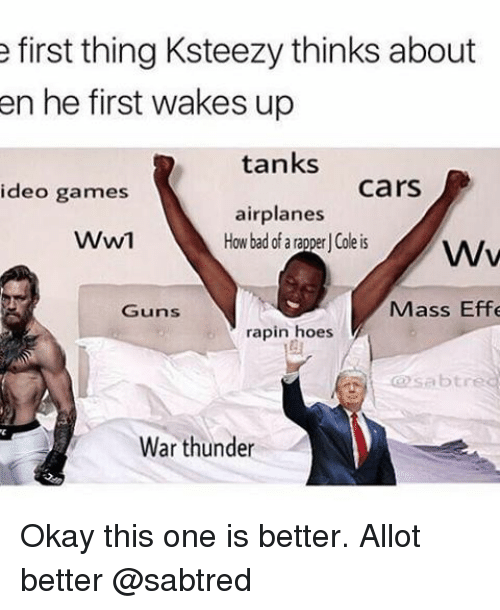Memes, 🤖, and Ww1: e first thing Ksteezy thinks about  en he first wakes up  tanks  Cars  ideo games  airplanes  WW1  How bad of a rapper Cole is  Wv  Mass Effe  Guns  rapin hoes  @sab tre  War thunder Okay this one is better. Allot better @sabtred