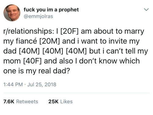 Dad, Fuck You, and Relationships: e  fuck you im a prophet  @emmjolras  r/relationships: I [20F] am about to marry  my fiancé [20M] and i want to invite my  dad [40M] [40M] [40M] but i can't tell my  mom [40OF] and also I don't know which  one is my real dad?  1:44 PM Jul 25, 2018  7.6K Retweets  25K Likes