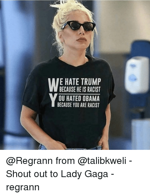 Lady Gaga, Memes, and Obama: E HATE TRUMP  BECAUSE HE IS RACIST  OU HATED OBAMA  BECAUSE YOU ARE RACIST @Regrann from @talibkweli - Shout out to Lady Gaga - regrann