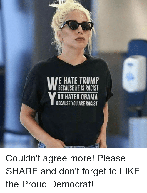 Obama, Trump, and Racist: E HATE TRUMP  BECAUSE HE IS RACIST  OU HATED OBAMA  BECAUSE YOU ARE RACIST Couldn't agree more!  Please SHARE and don't forget to LIKE the Proud Democrat!