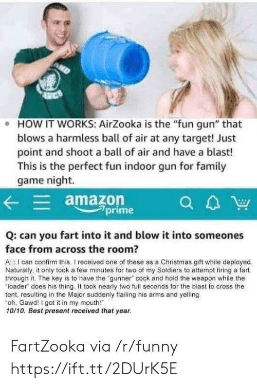"Amazon, Christmas, and Family: e HOW IT WORKS: AirZooka is the ""fun gun"" that  blows a harmless ball of air at any target! Just  point and shoot a ball of air and have a blast!  This is the perfect fun indoor gun for family  game night.  amazon  CA  a4W  2prime  Q: can you fart into it and blow it into someones  face from across the room?  A I can confirm this. received one of these as a Christmas gift while deployed  Naturally, it only took a few minutes for two of my Soldiers to attempt firing a fart  through it. The key is to have the gunner"" cock and hold the weapon while the  loader does his thing. It took nearly two full seconds for the blast to cross the  tent, resulting in the Major suddenly flailing his arms and yelling  oh, Gawd I got it in my mouth""  10/10. Best present received that year. FartZooka via /r/funny https://ift.tt/2DUrK5E"