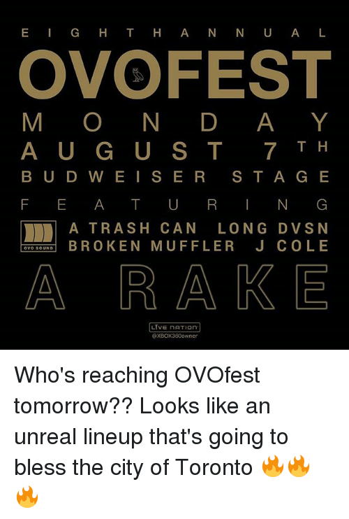 Unrealism: E IG H T HA N N U A L  OVOFEST  M O N D AY  A U G U ST 7T H  B UD W E IS ER S T A G E  F E A T U RN G  A TRASH CAN LONG DVSN  TOOURD B ROKEN MUFFLER J COLE  A RA KE  LIVE NATIOn  @XBOX360owner Who's reaching OVOfest tomorrow?? Looks like an unreal lineup that's going to bless the city of Toronto 🔥🔥🔥