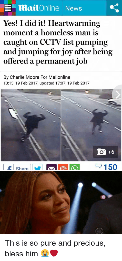 Yes I Did It: E mailOnline News  Yes! I did it! Heartwarming  moment a homeless man is  caught on CCTV fst pumping  and jumping for joy after being  offered a permanent job  By Charlie Moore For Mailonline  13:13, 19 Feb 2017, updated 17:07, 19 Feb 2017  150  Share This is so pure and precious, bless him 😭❤