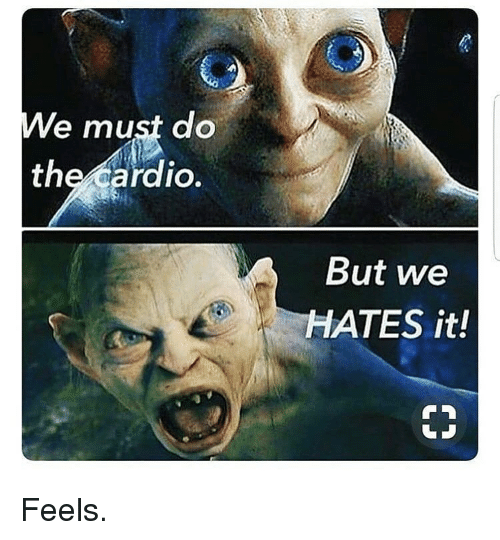 Gym, Feels, and Cardio: e must do  the cardio.  But we  HATES it! Feels.
