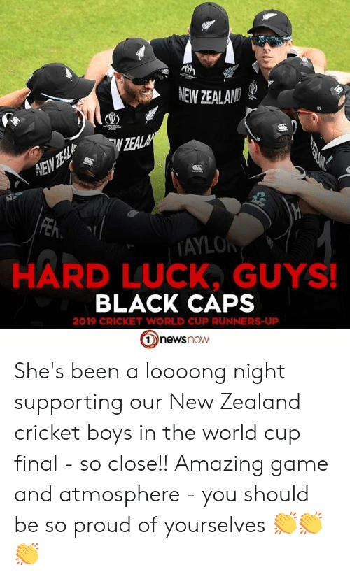 cricket world cup: e  NEW ZEALAND  TD  2o0  ZEALA  HEW ZEAL  FEh  TAYLOR  HARD LUCK, GUYS!  BLACK CAPS  2019 CRICKET WORLD CUP RUNNERS-UP  newsnow She's been a loooong night supporting our New Zealand cricket boys in the world cup final - so close!! Amazing game and atmosphere - you should be so proud of yourselves 👏👏👏