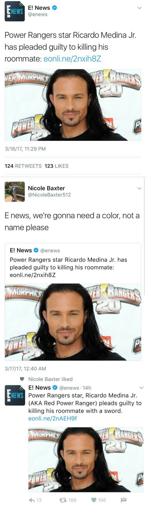 ranger: E! News  @enews  NEWS  Power Rangers star Ricardo Medina Jr.  has pleaded guilty to killing his  roommate: eonli.ne/2nxih8Z  ERMORPHE  3/16/17, 11:29 PM  124 RETWEETS 123 LIKES   Nicole Baxter  @NicoleBaxter512  E news, we're gonna need a color, not a  name please  E! News@enews  Power Rangers star Ricardo Medina Jr. has  pleaded guilty to killing his roommate:  eonli.ne/2nxih8Z  MORPHIC  3/17/17, 12:40 AM   Nicole Baxter liked  E! News @enews. 14h  Power Rangers star, Ricardo Medina Jr.  (AKA Red Power Ranger) pleads guilty to  killing his roommate with a sword  eonli.ne/2nAEH9f  NEWS  MORPHIC  μέ  166  196  わ13