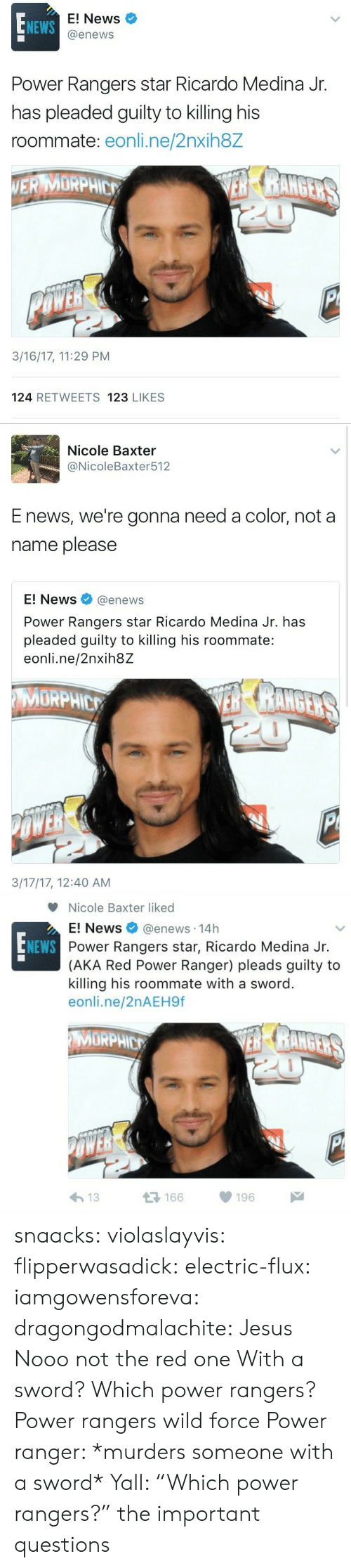 "ranger: E! News  @enews  NEWS  Power Rangers star Ricardo Medina Jr.  has pleaded guilty to killing his  roommate: eonli.ne/2nxih8Z  ERMORPHE  3/16/17, 11:29 PM  124 RETWEETS 123 LIKES   Nicole Baxter  @NicoleBaxter512  E news, we're gonna need a color, not a  name please  E! News@enews  Power Rangers star Ricardo Medina Jr. has  pleaded guilty to killing his roommate:  eonli.ne/2nxih8Z  MORPHIC  3/17/17, 12:40 AM   Nicole Baxter liked  E! News @enews. 14h  Power Rangers star, Ricardo Medina Jr.  (AKA Red Power Ranger) pleads guilty to  killing his roommate with a sword  eonli.ne/2nAEH9f  NEWS  MORPHIC  μέ  166  196  わ13 snaacks:  violaslayvis: flipperwasadick:  electric-flux:   iamgowensforeva:   dragongodmalachite:  Jesus  Nooo not the red one   With a sword?  Which power rangers?   Power rangers wild force   Power ranger: *murders someone with a sword* Yall: ""Which power rangers?""   the important questions"