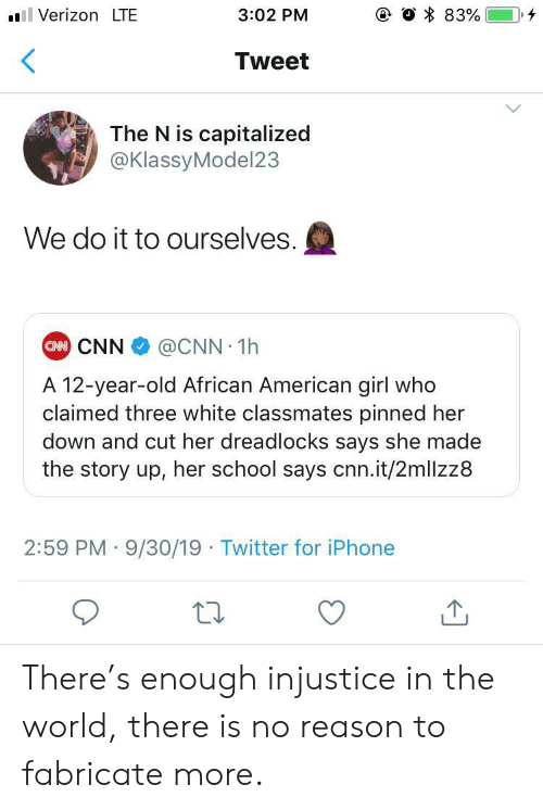 12 Year: e O 83%  Verizon LTE  3:02 PM  Tweet  The N is capitalized  @KlassyModel23  We do it to ourselves.  CAN CNN  @CNN 1h  A 12-year-old African American girl who  claimed three white classmates pinned her  down and cut her dreadlocks says she made  the story up, her school says cnn.it/2mllzz8  2:59 PM 9/30/19 Twitter for iPhone There's enough injustice in the world, there is no reason to fabricate more.