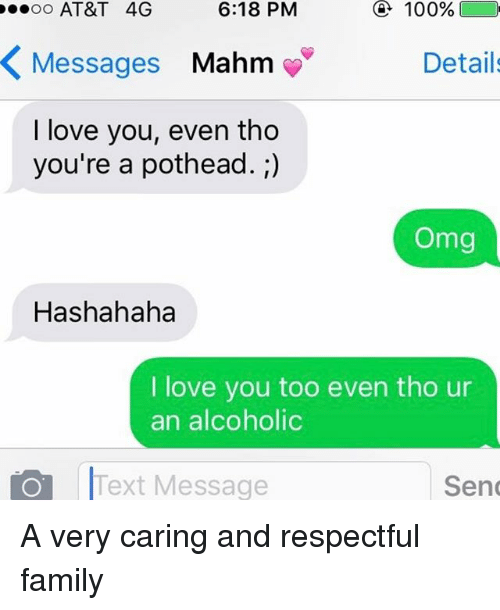 Love You, Hahaha, and Pothead: e..oo AT&T 4G  6:18 PM  100%  K Messages  Mahm  Details  I love you, even tho  you're a pothead.  Omg  Has hahaha  I love you too even tho ur  an alcoholic  O l Message  Text Send A very caring and respectful family