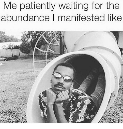 Patiently Waiting: e patiently waiting for the  abundance I manifested like