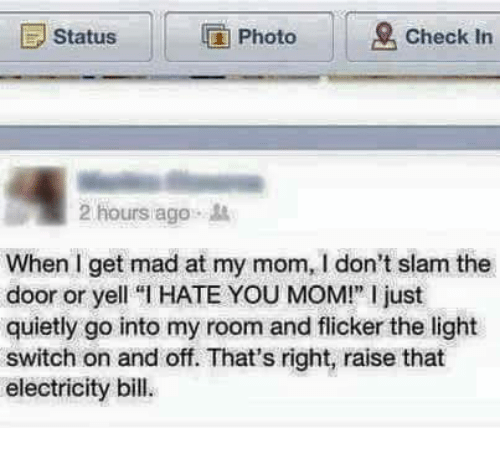 """light switch: E Status  IG Photo  Check in  2 hours ago  When get mad at my mom, don't slam the  door or yell """"l HATE YOU MOM!"""" l just  quietly go into my room and flicker the light  switch on and off. That's right, raise that  electricity bill."""