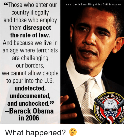 Memes, Obama, and Barack Obama: E Those who enter our  country illegally  and those who employ  them disrespect  the rule of law.  And because we live in  an age where terrorists  are challenging  our borders,  we cannot allow people  to pour into the U.S.  undetected,  undocumented,  and unchecked.  -Barack Obama  in 2006  w w w. U n cle S a m s Misguide d C hildren c om  Est  1775  ie What happened? 🤔