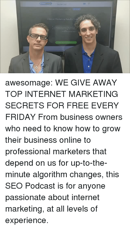 Friday, Internet, and Tumblr: e Web  Internet Marketing Results Gu awesomage:   WE GIVE AWAY TOP INTERNET MARKETING SECRETS FOR FREE EVERY FRIDAY From business owners who need to know how to grow their business online to professional marketers that depend on us for up-to-the-minute algorithm changes, this SEO Podcast is for anyone passionate about internet marketing, at all levels of experience.