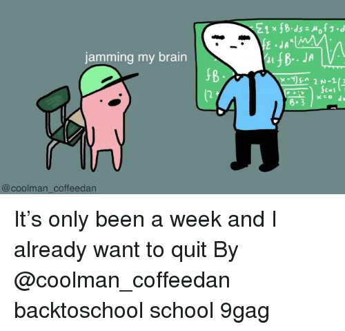 jamming: E1 x fB.ds o.d  jamming my brain  8+3  @coolman coffeedan It's only been a week and I already want to quit By @coolman_coffeedan backtoschool school 9gag