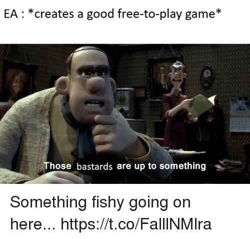 Something Fishy: EA: *creates a good free-to-play game*  Those bastards are up to something Something fishy going on here... https://t.co/FalllNMlra