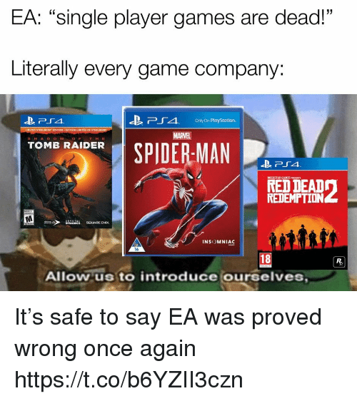 """Raider: EA: """"single player games are dead!""""  Literally every game company:  -B  Pr 4,  Only On PlayStation.  MARVEL  S H A DOWOF THE  SPIDER-MAN  TOMB RAIDER  ROCKSTAR GAMES PRESENTS  RED DEAD  REDEMPTION  INSOMNIAC  16  18  Allow us to introduce ourselves It's safe to say EA was proved wrong once again https://t.co/b6YZII3czn"""