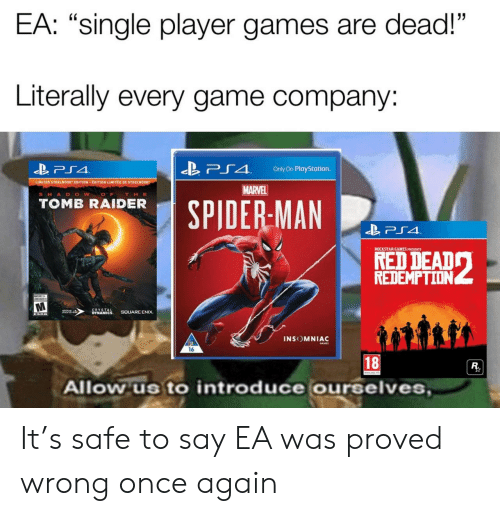 """Raider: EA: """"single player games are dead!""""  Literally every game company:  「4  Only On PlayStation.  LIMITED STEELDOOK"""" EDITION . EDITION LIMITEE DE STEEL 00  MARVEL  SHA D O W O  THE  TOMB RAIDER  SPIDERMAN  ROCKSTAR GAMES PRESENTS  REDEMPTION  INSOMNIAC  16  18  Allow us to introduce ourselves It's safe to say EA was proved wrong once again"""
