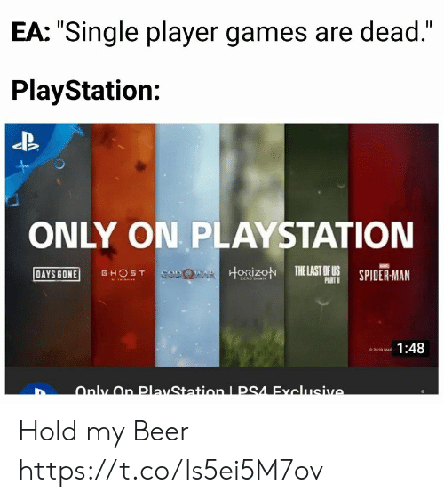 "Beer, PlayStation, and Spider: EA: ""Single player games are dead.""  PlayStation:  ONLY ON PLAYSTATION  DAYS GONE GHOST  HORİZON TELASTOFUS SPIDER-MAN  PART  1:48 Hold my Beer https://t.co/ls5ei5M7ov"